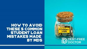 How to Avoid These 5 Common Student Loan Mistakes Made by MDs - F